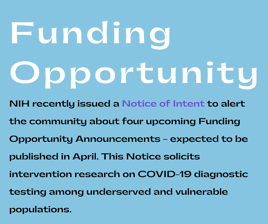 Funding Opportunity: NIH recently issued a Notice of Intent to alert the community about four upcoming Funding Opportunity Announcements--expected to be published in April. This Notice (NOT-OD-21-064) solicits intervention research on COVID-19 diagnostic testing among underserved and vulnerable populations.