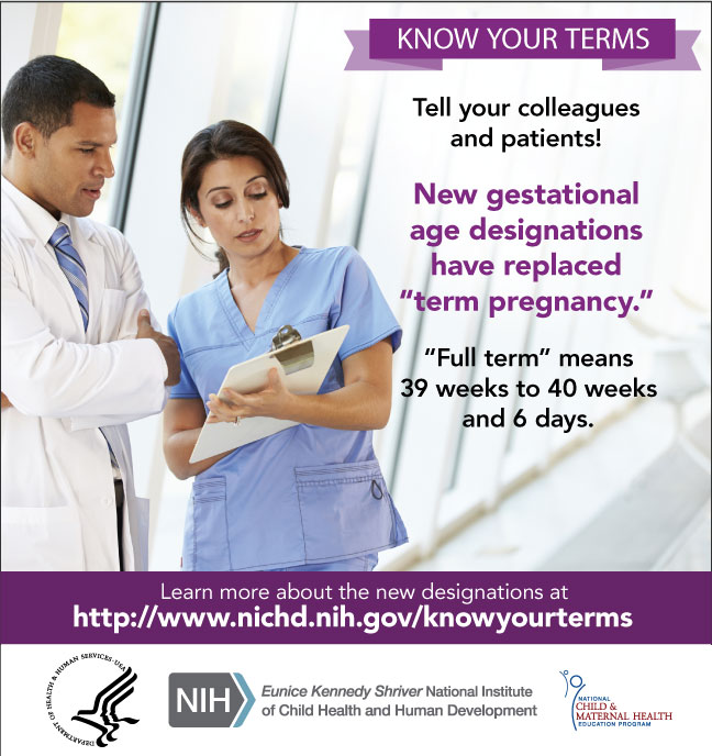 Know Your Terms Infocard for Providers - Tell your colleagues and patients! New gestational age designations have replaced 'term pregnancy.' 'Full term' means 39 weeks to 40 weeks and 6 days. Learn more about the new designations at http://www.nichd.nih.gov/knowyourterms. Graphics: NCMHEP, HHS, NIH, NICHD logos.