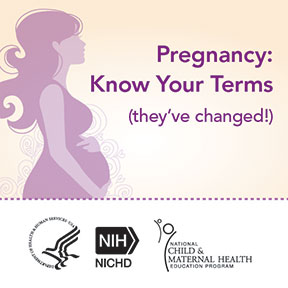 Pregnancy: Know Your Terms (they've changed!) Graphic of a pregnant woman. National Child and Maternal Health Education Program logo. US Department of Health and Human Services logo. NIH NICHD logo.