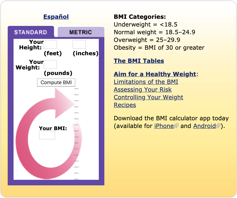 A screenshot of the NHLBI body mass index (BMI) calculator. Users can enter their height and weight to compute their BMI in either English or metric units. BMI categories: underweight = less than 18.5; normal weight = 18.5 to 24.9. Overweight = 25 to 29.9. Includes links for the BMI tables, tips for aiming for a healthy weight, limitations of the BMI, assessing your risk, controlling your weight, recipies, downloading the BMI calculator app for both iPhones and Android devices, and a Spanish version of the calculator.