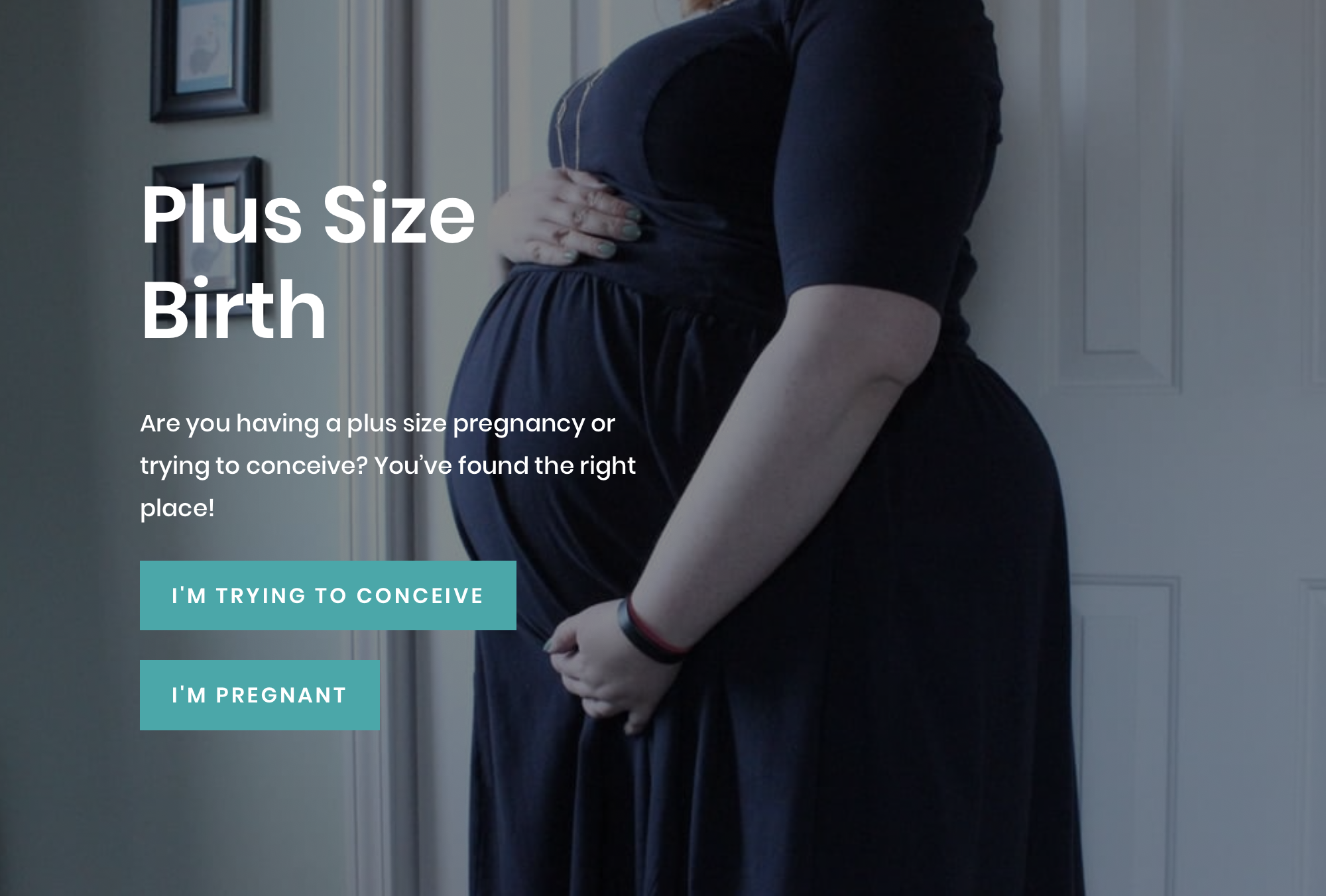 "Screen shot of the Plus Size Birth website. A pregnant woman holding her abdomen. Plus Size Birth. Are you having a plus size pregnancy or trying to conceive? You've found the right place! Includes links that read, ""I'm trying to conceive"" and ""I'm pregnant."""